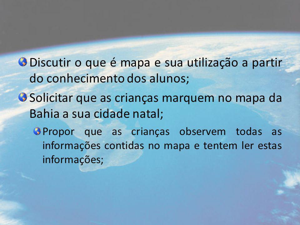 Discutir o que é mapa e sua utilização a partir do conhecimento dos alunos; Solicitar que as crianças marquem no mapa da Bahia a sua cidade natal; Propor que as crianças observem todas as informações contidas no mapa e tentem ler estas informações;
