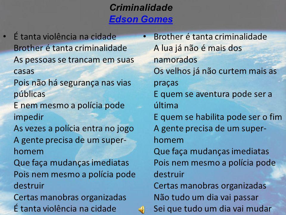 É tanta violência na cidade Brother é tanta criminalidade As pessoas se trancam em suas casas Pois não há segurança nas vias públicas E nem mesmo a po