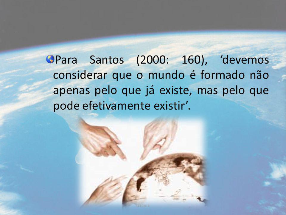 Para Santos (2000: 160), 'devemos considerar que o mundo é formado não apenas pelo que já existe, mas pelo que pode efetivamente existir'. Izabela