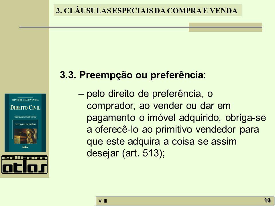 3. CLÁUSULAS ESPECIAIS DA COMPRA E VENDA V. III 10 3.3. Preempção ou preferência: – pelo direito de preferência, o comprador, ao vender ou dar em paga