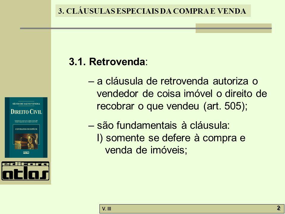 3. CLÁUSULAS ESPECIAIS DA COMPRA E VENDA V. III 2 2 3.1. Retrovenda: – a cláusula de retrovenda autoriza o vendedor de coisa imóvel o direito de recob