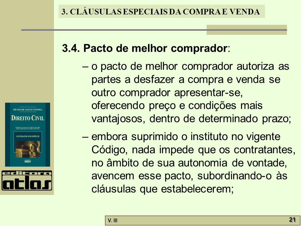 3. CLÁUSULAS ESPECIAIS DA COMPRA E VENDA V. III 21 3.4. Pacto de melhor comprador: – o pacto de melhor comprador autoriza as partes a desfazer a compr