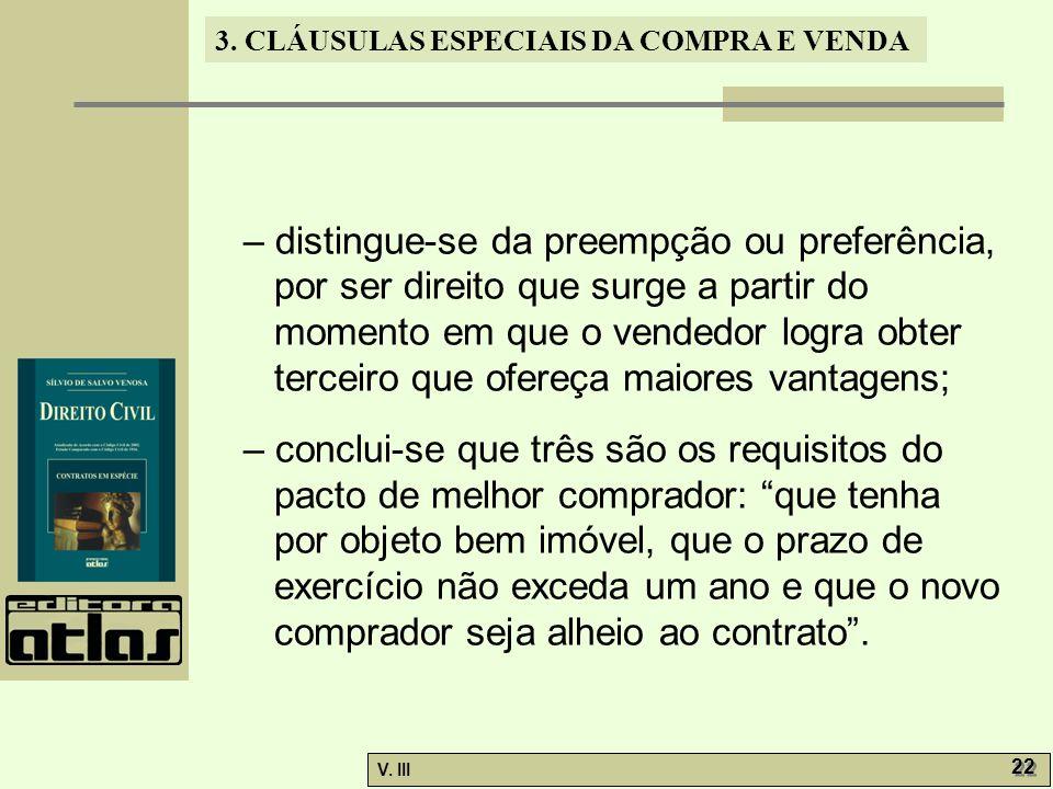 3. CLÁUSULAS ESPECIAIS DA COMPRA E VENDA V. III 22 – distingue-se da preempção ou preferência, por ser direito que surge a partir do momento em que o