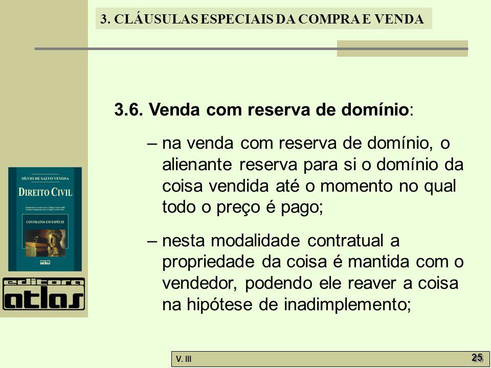 3. CLÁUSULAS ESPECIAIS DA COMPRA E VENDA V. III 25 3.6. Venda com reserva de domínio: – na venda com reserva de domínio, o alienante reserva para si o