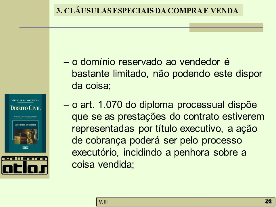 3. CLÁUSULAS ESPECIAIS DA COMPRA E VENDA V. III 26 – o domínio reservado ao vendedor é bastante limitado, não podendo este dispor da coisa; – o art. 1