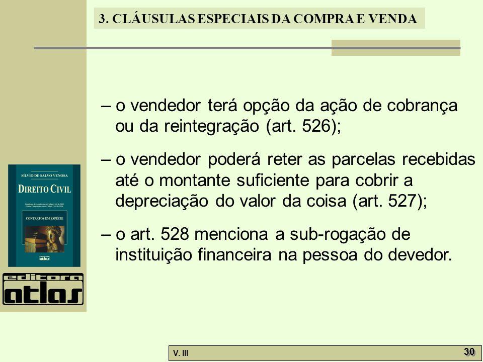 3. CLÁUSULAS ESPECIAIS DA COMPRA E VENDA V. III 30 – o vendedor terá opção da ação de cobrança ou da reintegração (art. 526); – o vendedor poderá rete