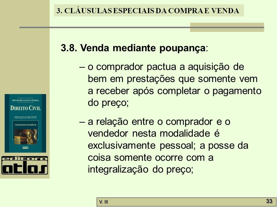 3. CLÁUSULAS ESPECIAIS DA COMPRA E VENDA V. III 33 3.8. Venda mediante poupança: – o comprador pactua a aquisição de bem em prestações que somente vem