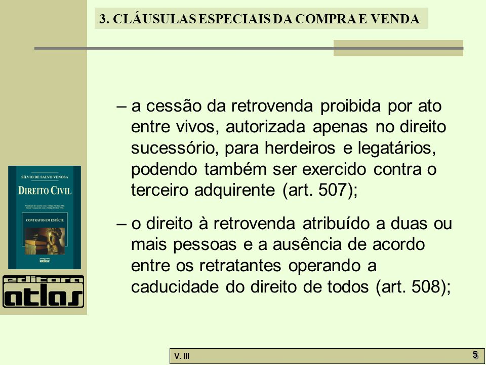 3. CLÁUSULAS ESPECIAIS DA COMPRA E VENDA V. III 5 5 – a cessão da retrovenda proibida por ato entre vivos, autorizada apenas no direito sucessório, pa