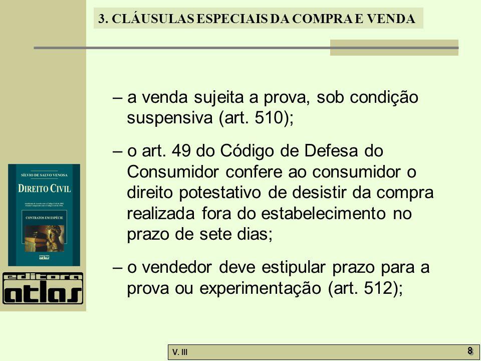 3. CLÁUSULAS ESPECIAIS DA COMPRA E VENDA V. III 8 8 – a venda sujeita a prova, sob condição suspensiva (art. 510); – o art. 49 do Código de Defesa do