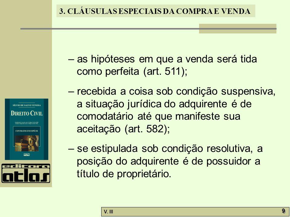 3. CLÁUSULAS ESPECIAIS DA COMPRA E VENDA V. III 9 9 – as hipóteses em que a venda será tida como perfeita (art. 511); – recebida a coisa sob condição