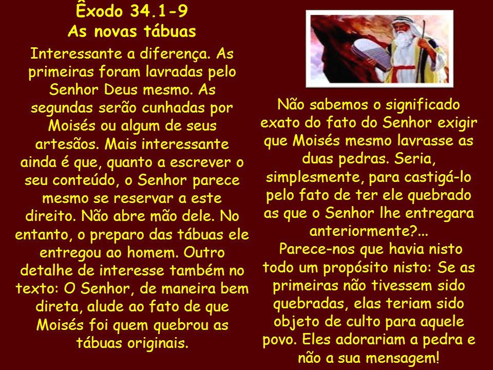 Êxodo 34.1-9 As novas tábuas Interessante a diferença. As primeiras foram lavradas pelo Senhor Deus mesmo. As segundas serão cunhadas por Moisés ou al