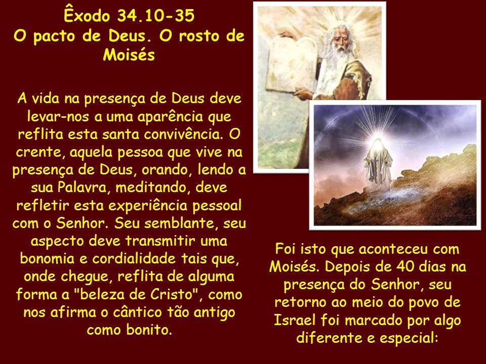 Êxodo 34.10-35 O pacto de Deus. O rosto de Moisés A vida na presença de Deus deve levar-nos a uma aparência que reflita esta santa convivência. O cren
