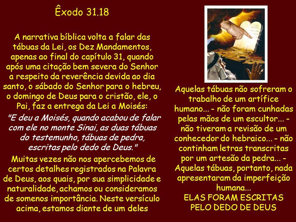 Êxodo 31.18 A narrativa bíblica volta a falar das tábuas da Lei, os Dez Mandamentos, apenas ao final do capítulo 31, quando após uma citação bem sever