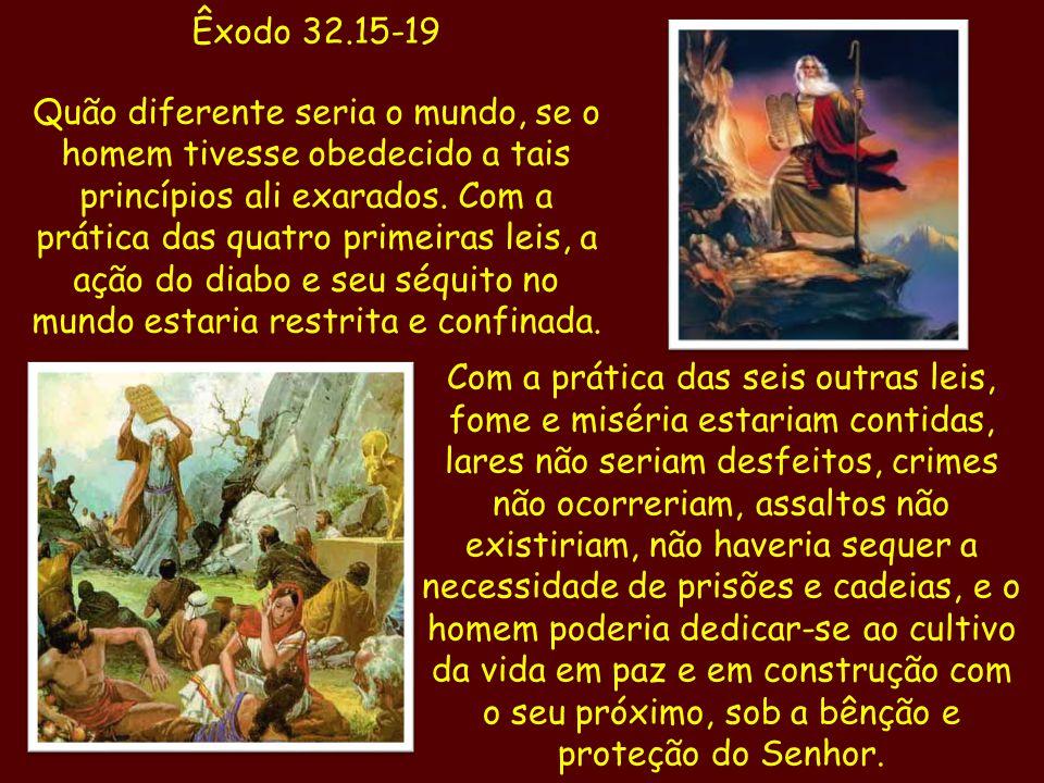 Êxodo 32.15-19 Quão diferente seria o mundo, se o homem tivesse obedecido a tais princípios ali exarados. Com a prática das quatro primeiras leis, a a