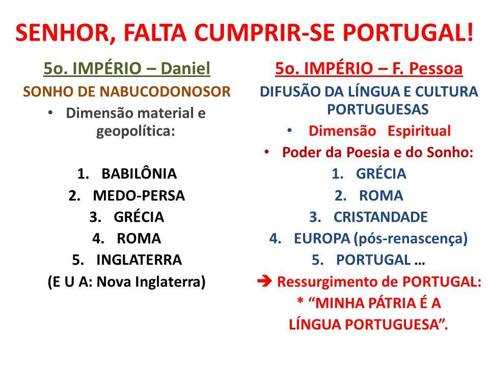 SENHOR, FALTA CUMPRIR-SE PORTUGAL! 5o. IMPÉRIO – Daniel SONHO DE NABUCODONOSOR Dimensão material e geopolítica: 1.BABILÔNIA 2.MEDO-PERSA 3.GRÉCIA 4.RO