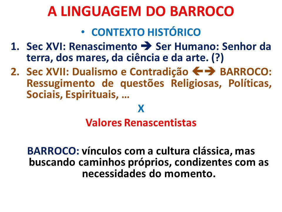 A LINGUAGEM DO BARROCO CONTEXTO HISTÓRICO 1.Sec XVI: Renascimento  Ser Humano: Senhor da terra, dos mares, da ciência e da arte. (?) 2.Sec XVII: Dual