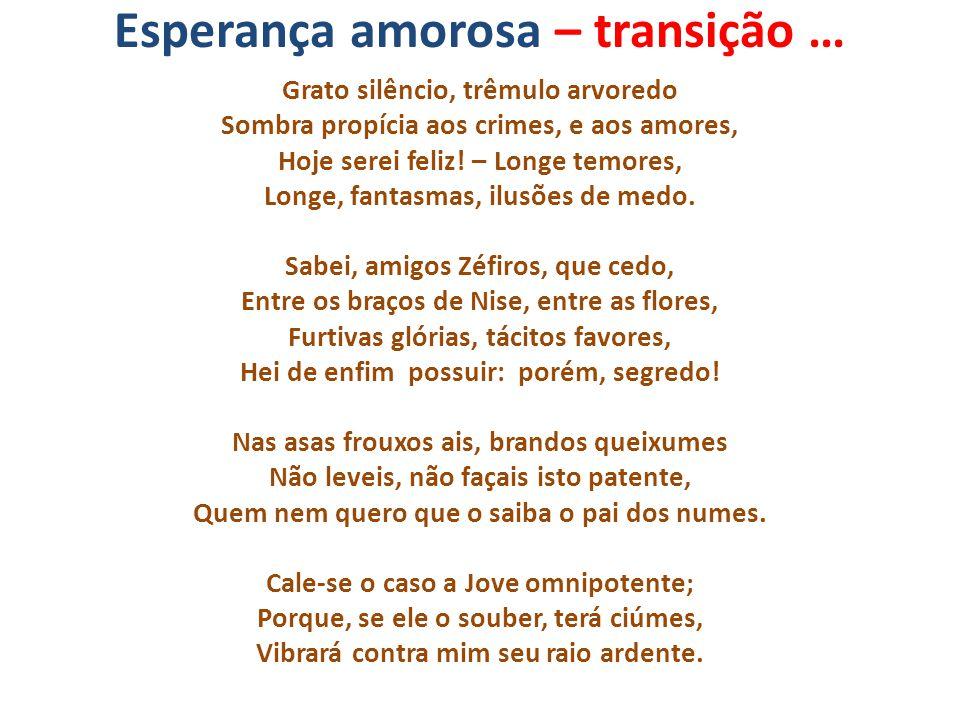 Esperança amorosa – transição … Grato silêncio, trêmulo arvoredo Sombra propícia aos crimes, e aos amores, Hoje serei feliz! – Longe temores, Longe, f