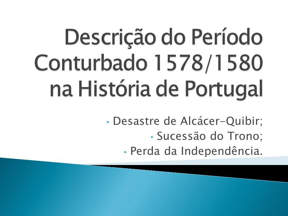Desastre de Alcácer-Quibir; Sucessão do Trono; Perda da Independência.