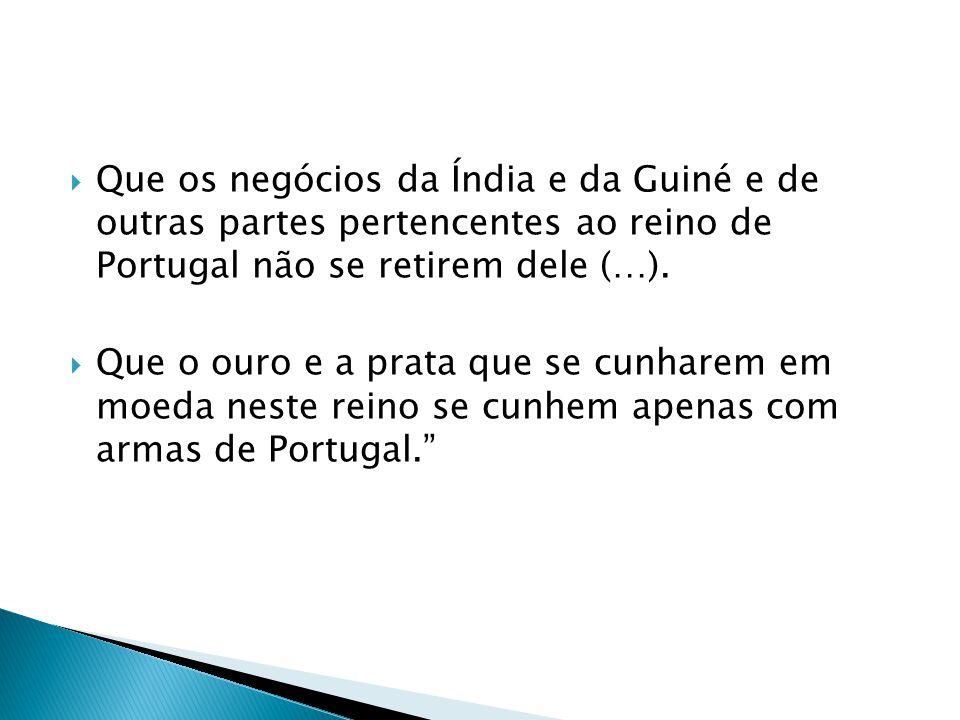 Que os negócios da Índia e da Guiné e de outras partes pertencentes ao reino de Portugal não se retirem dele (…).  Que o ouro e a prata que se cunh