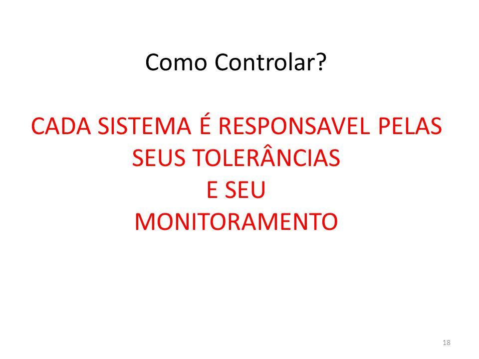 Como Controlar? CADA SISTEMA É RESPONSAVEL PELAS SEUS TOLERÂNCIAS E SEU MONITORAMENTO 18