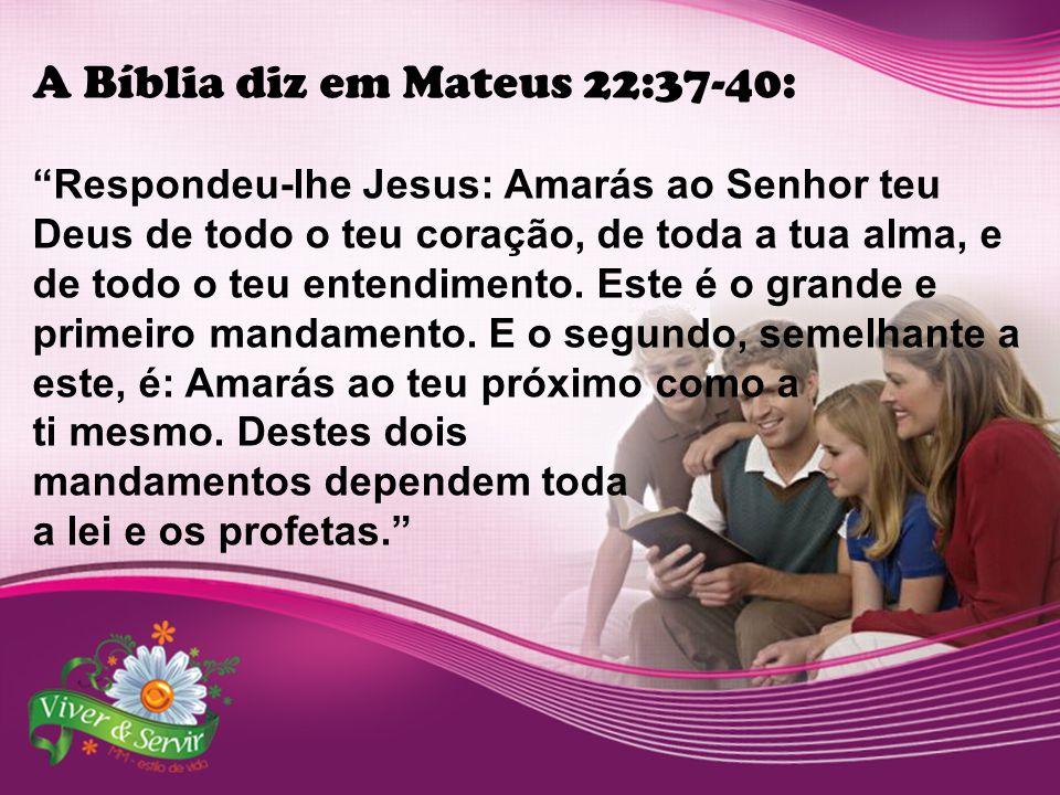 """A Bíblia diz em Mateus 22:37-40: """"Respondeu-lhe Jesus: Amarás ao Senhor teu Deus de todo o teu coração, de toda a tua alma, e de todo o teu entendimen"""