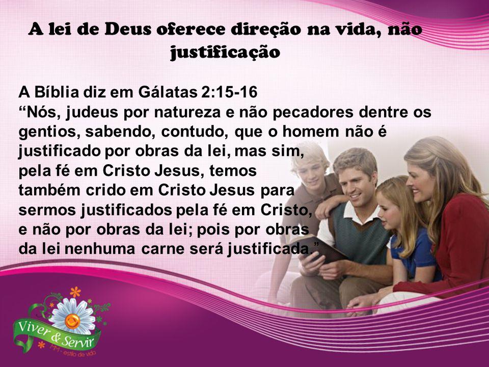 """A lei de Deus oferece direção na vida, não justificação A Bíblia diz em Gálatas 2:15-16 """"Nós, judeus por natureza e não pecadores dentre os gentios, s"""