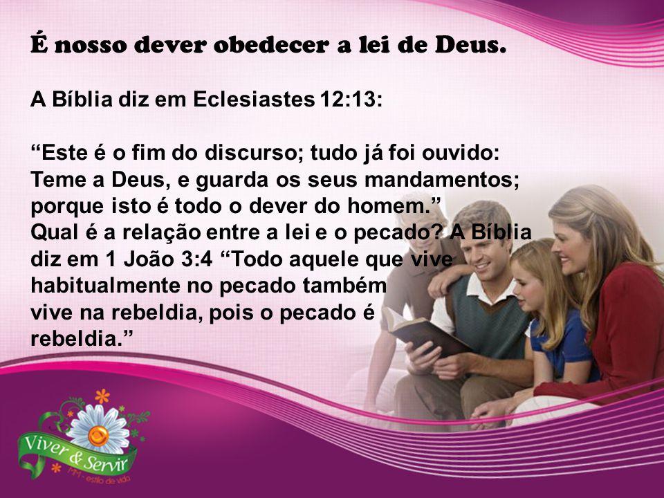 """É nosso dever obedecer a lei de Deus. A Bíblia diz em Eclesiastes 12:13: """"Este é o fim do discurso; tudo já foi ouvido: Teme a Deus, e guarda os seus"""