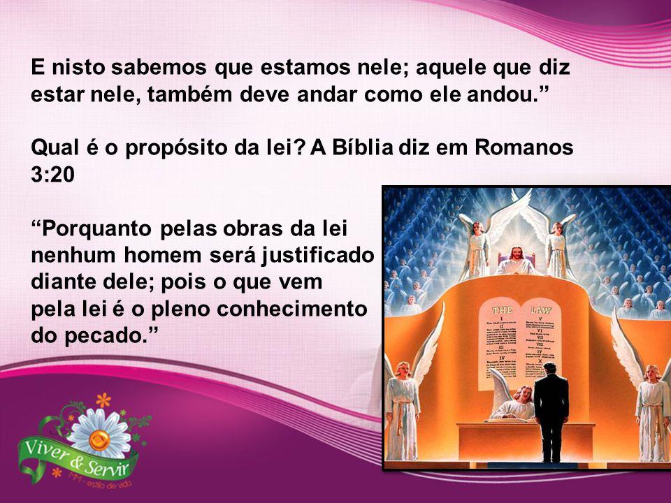 """E nisto sabemos que estamos nele; aquele que diz estar nele, também deve andar como ele andou."""" Qual é o propósito da lei? A Bíblia diz em Romanos 3:2"""