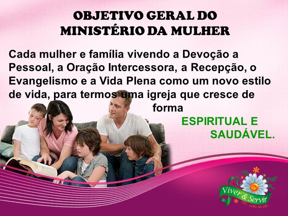 OBJETIVO GERAL DO MINISTÉRIO DA MULHER Cada mulher e família vivendo a Devoção a Pessoal, a Oração Intercessora, a Recepção, o Evangelismo e a Vida Pl
