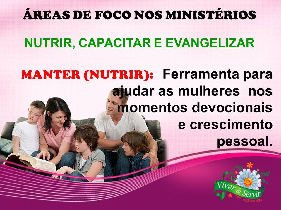 ÁREAS DE FOCO NOS MINISTÉRIOS NUTRIR, CAPACITAR E EVANGELIZAR MANTER (NUTRIR): Ferramenta para ajudar as mulheres nos momentos devocionais e crescimen