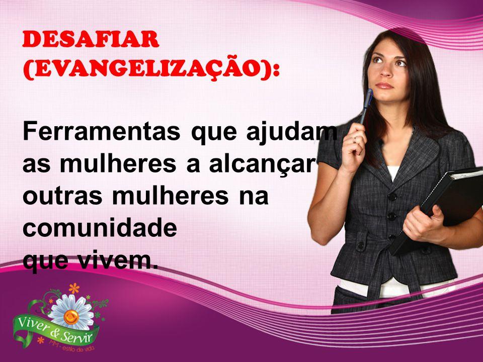 DESAFIAR (EVANGELIZAÇÃO): Ferramentas que ajudam as mulheres a alcançar outras mulheres na comunidade que vivem.