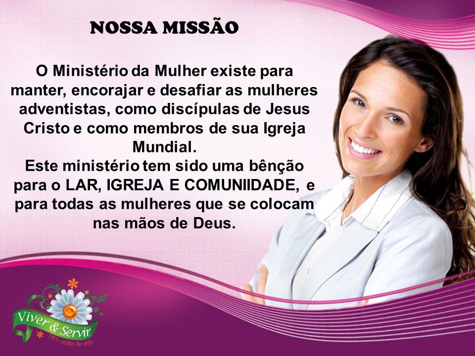 NOSSA MISSÃO O Ministério da Mulher existe para manter, encorajar e desafiar as mulheres adventistas, como discípulas de Jesus Cristo e como membros d