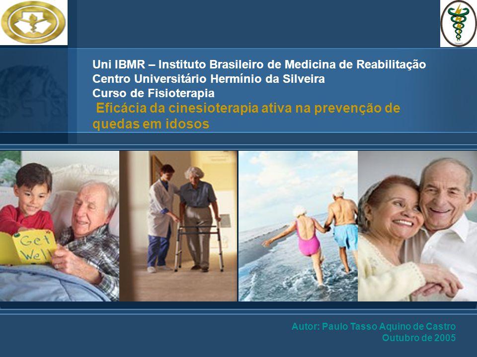 Uni IBMR – Instituto Brasileiro de Medicina de Reabilitação Centro Universitário Hermínio da Silveira Curso de Fisioterapia Eficácia da cinesioterapia ativa na prevenção de quedas em idosos Autor: Paulo Tasso Aquino de Castro Outubro de 2005