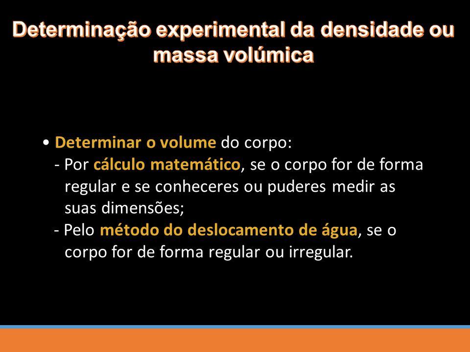 Determinar o volume do corpo: - Por cálculo matemático, se o corpo for de forma regular e se conheceres ou puderes medir as suas dimensões; - Pelo método do deslocamento de água, se o corpo for de forma regular ou irregular.