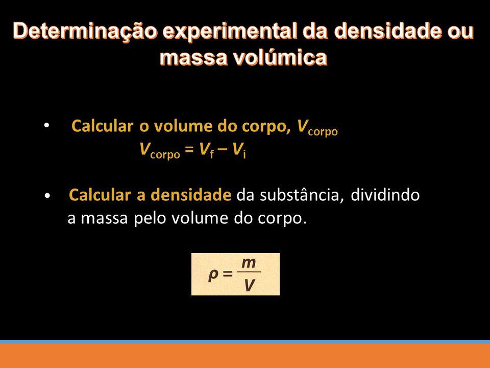 Calcular a densidade da substância, dividindo a massa pelo volume do corpo. Calcular o volume do corpo, V corpo V corpo = V f – V i