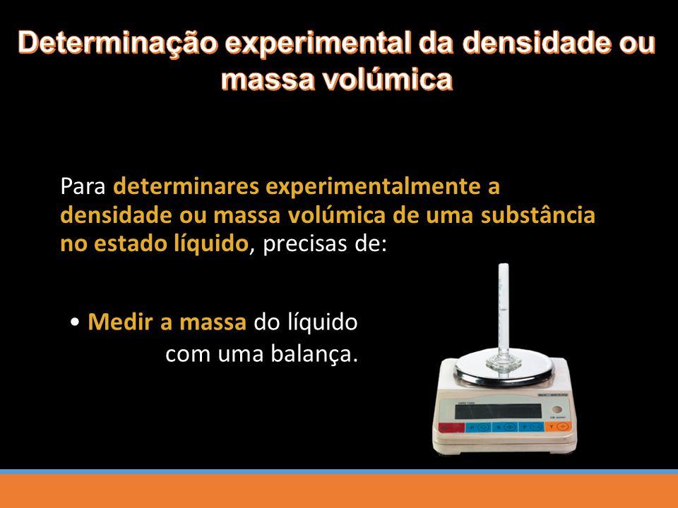 Para determinares experimentalmente a densidade ou massa volúmica de uma substância no estado líquido, precisas de: Medir a massa do líquido com uma balança.