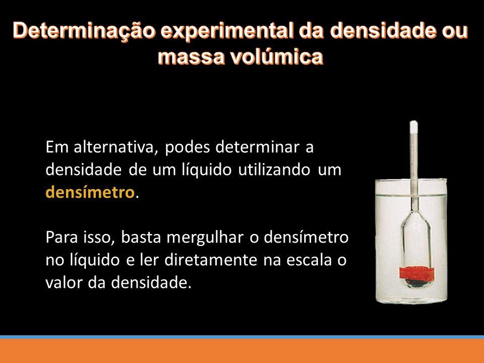 Em alternativa, podes determinar a densidade de um líquido utilizando um densímetro. Para isso, basta mergulhar o densímetro no líquido e ler diretame