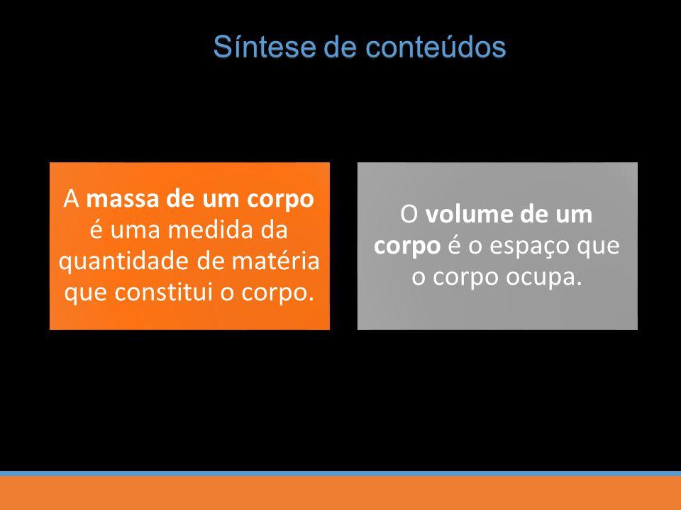 Síntese de conteúdos A massa de um corpo é uma medida da quantidade de matéria que constitui o corpo. O volume de um corpo é o espaço que o corpo ocup
