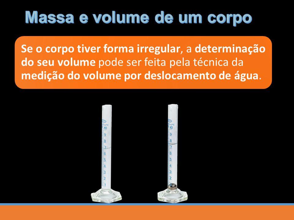 Se o corpo tiver forma irregular, a determinação do seu volume pode ser feita pela técnica da medição do volume por deslocamento de água.