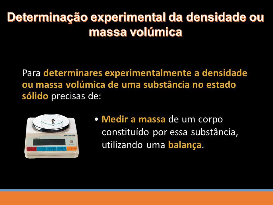 Para determinares experimentalmente a densidade ou massa volúmica de uma substância no estado sólido precisas de: Medir a massa de um corpo constituído por essa substância, utilizando uma balança.