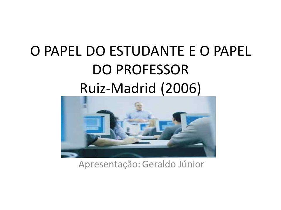 O PAPEL DO ESTUDANTE E O PAPEL DO PROFESSOR Ruiz-Madrid (2006) Apresentação: Geraldo Júnior