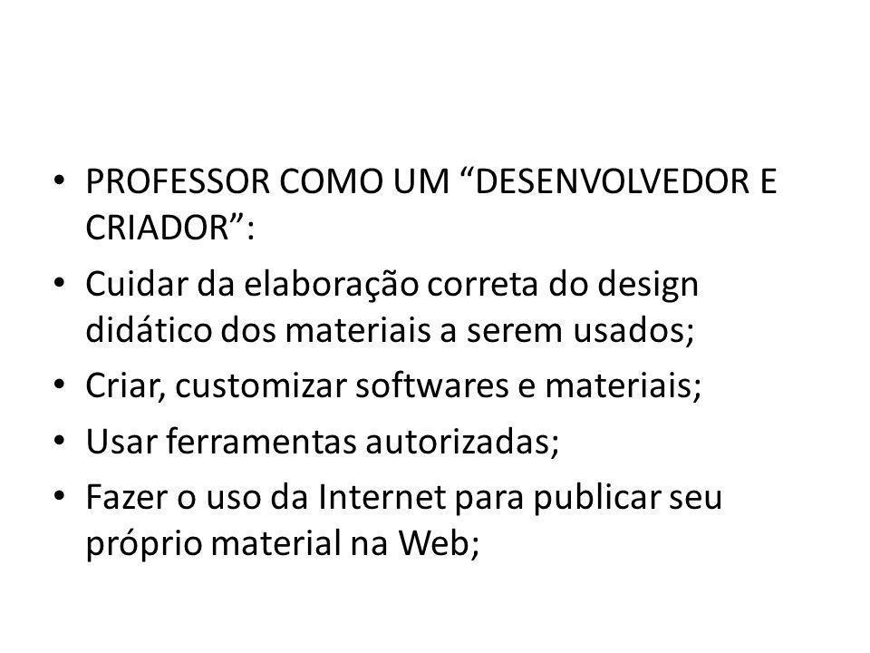 """PROFESSOR COMO UM """"DESENVOLVEDOR E CRIADOR"""": Cuidar da elaboração correta do design didático dos materiais a serem usados; Criar, customizar softwares"""