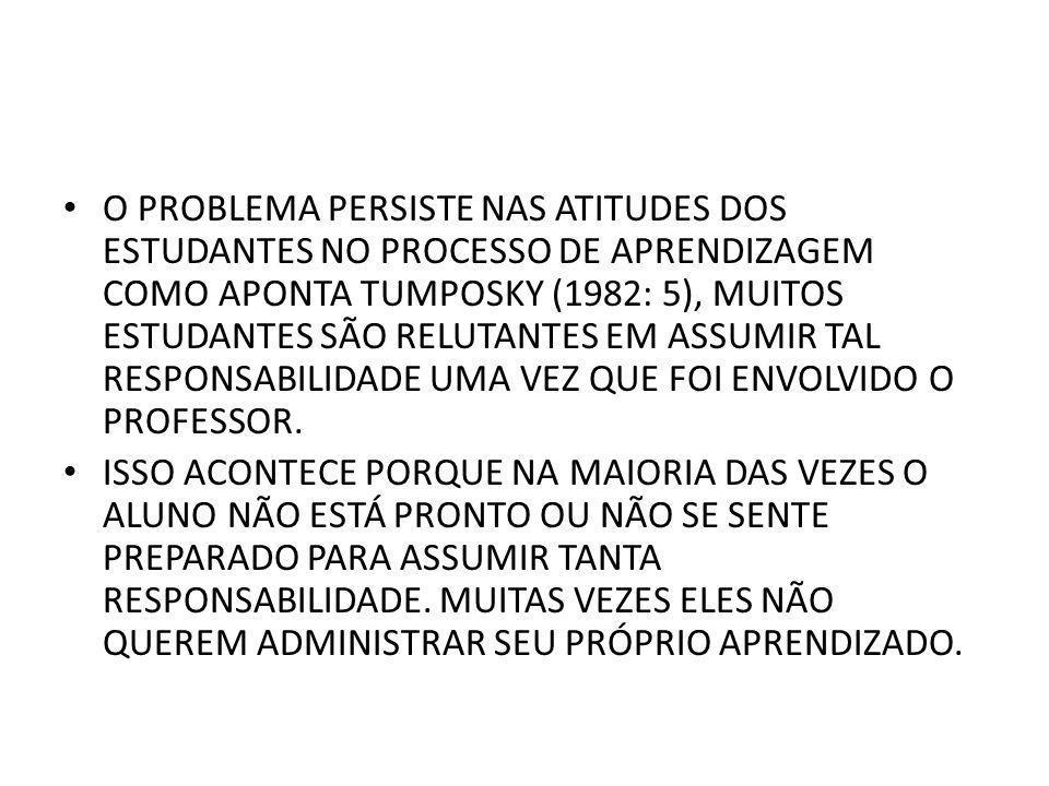 O PROBLEMA PERSISTE NAS ATITUDES DOS ESTUDANTES NO PROCESSO DE APRENDIZAGEM COMO APONTA TUMPOSKY (1982: 5), MUITOS ESTUDANTES SÃO RELUTANTES EM ASSUMI