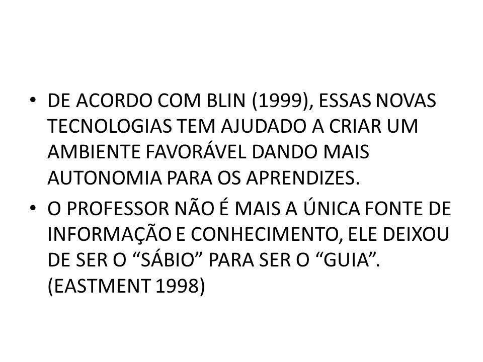 DE ACORDO COM BLIN (1999), ESSAS NOVAS TECNOLOGIAS TEM AJUDADO A CRIAR UM AMBIENTE FAVORÁVEL DANDO MAIS AUTONOMIA PARA OS APRENDIZES. O PROFESSOR NÃO