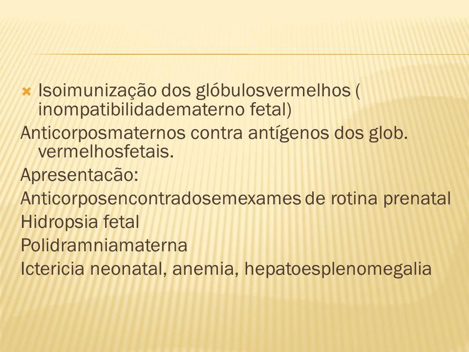  Isoimunização dos glóbulosvermelhos ( inompatibilidadematerno fetal) Anticorposmaternos contra antígenos dos glob. vermelhosfetais. Apresentacão: An
