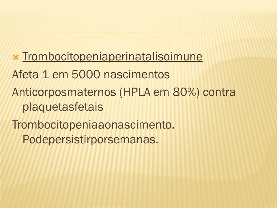  Trombocitopeniaperinatalisoimune Afeta 1 em 5000 nascimentos Anticorposmaternos (HPLA em 80%) contra plaquetasfetais Trombocitopeniaaonascimento. Po