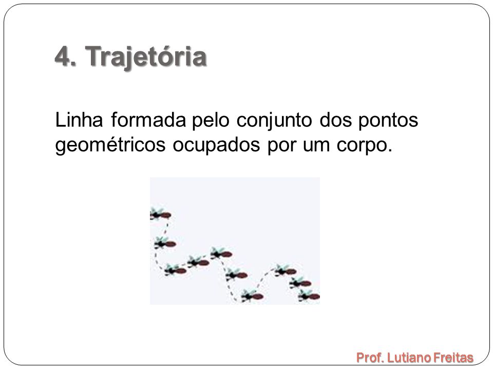 4. Trajetória Prof. Lutiano Freitas Linha formada pelo conjunto dos pontos geométricos ocupados por um corpo.