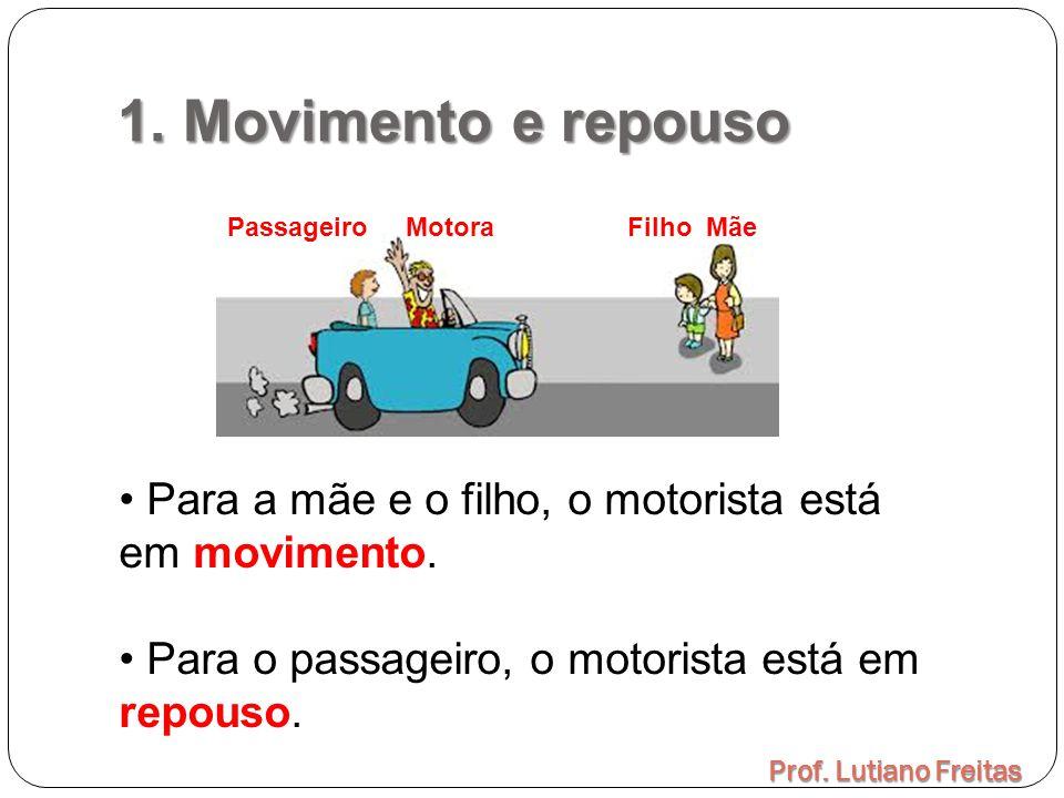 1. Movimento e repouso Prof. Lutiano Freitas Passageiro Motora Filho Mãe Para a mãe e o filho, o motorista está em movimento. Para o passageiro, o mot