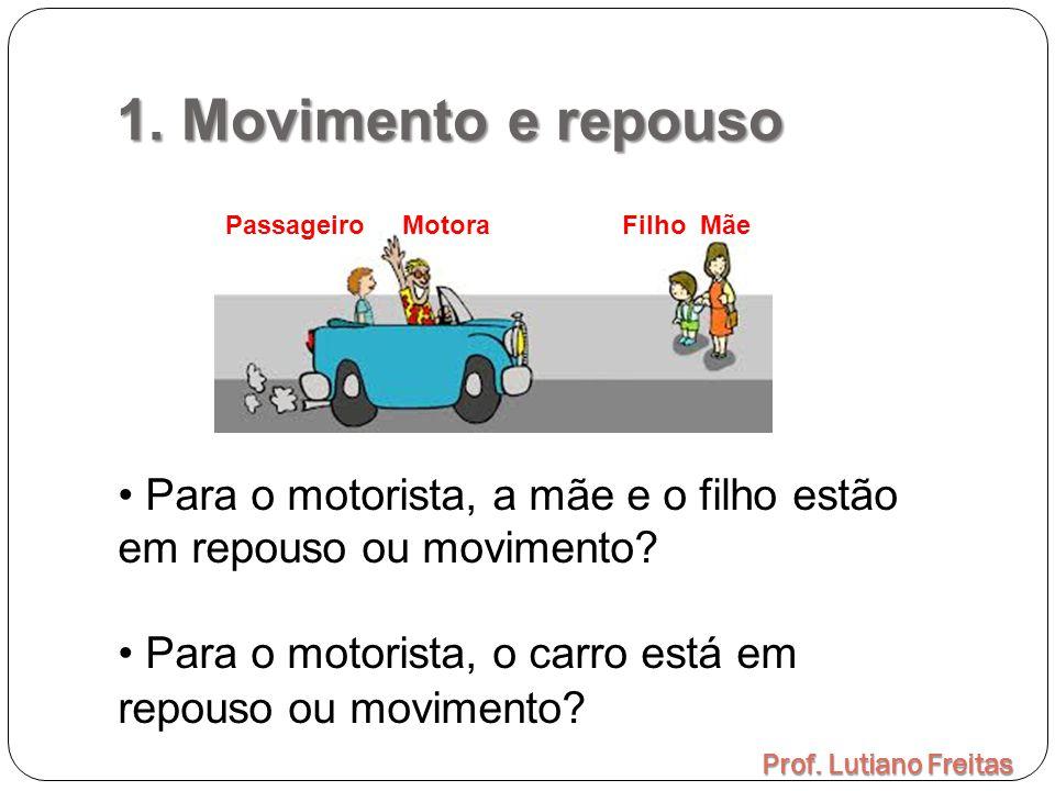 1. Movimento e repouso Prof. Lutiano Freitas Passageiro Motora Filho Mãe Para o motorista, a mãe e o filho estão em repouso ou movimento? Para o motor