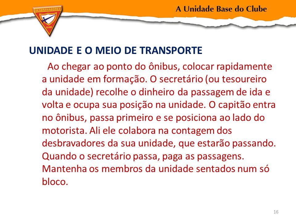 UNIDADE E O MEIO DE TRANSPORTE Ao chegar ao ponto do ônibus, colocar rapidamente a unidade em formação. O secretário (ou tesoureiro da unidade) recolh